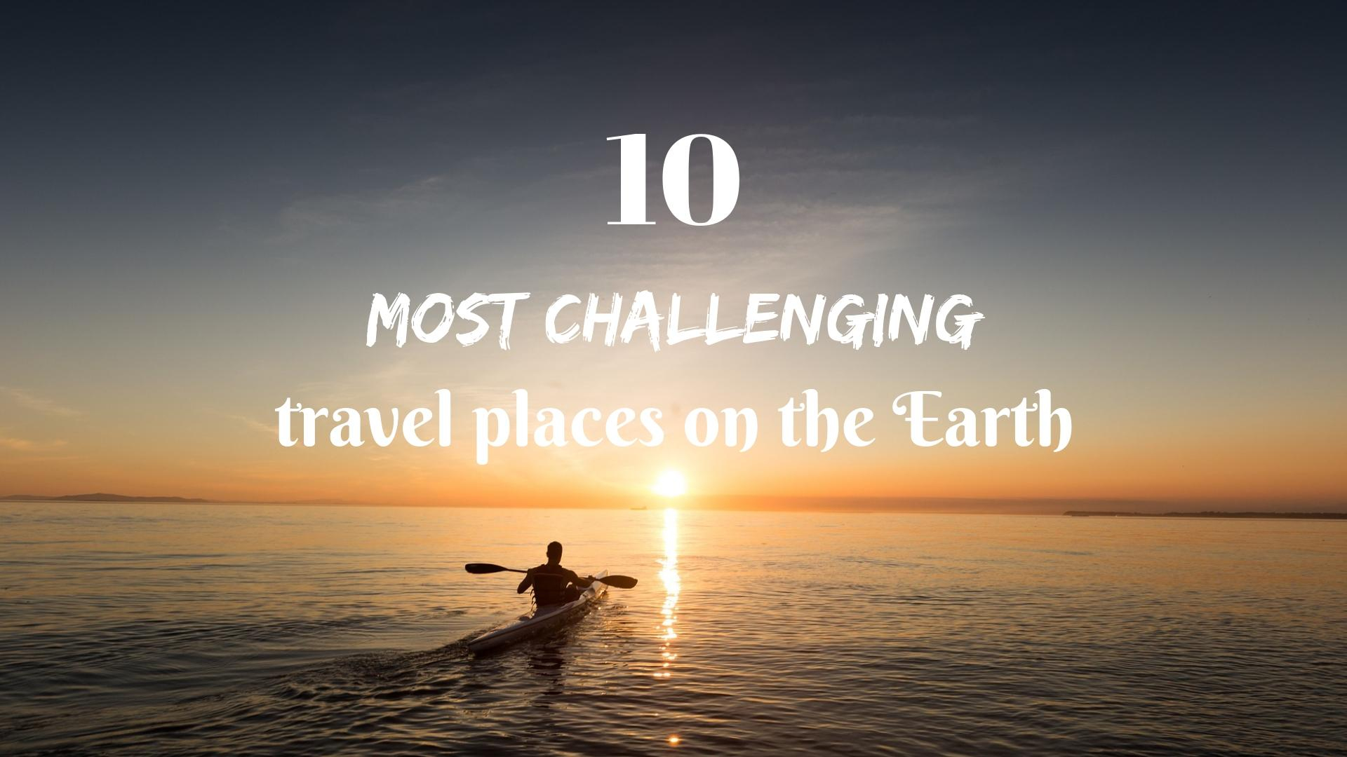 10 MOST CHALLENGING TRAVEL PLACES ON THE EARTH (Update)