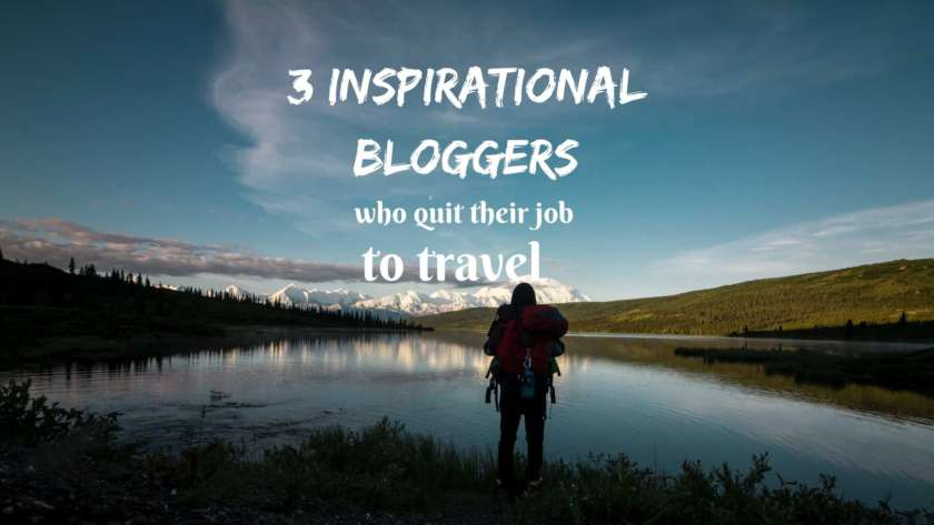 3 Inspirational bloggers who quit their jobs to travel