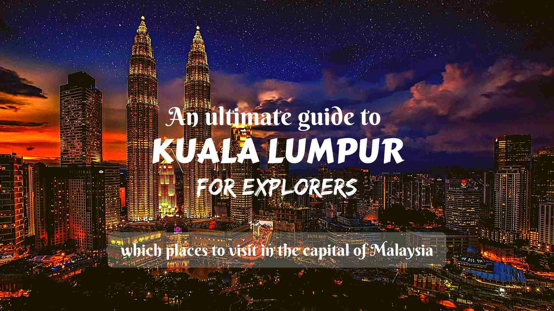 An ultimate guide to Kuala Lumpur for explorers- which places to visit in the capital of Malaysia