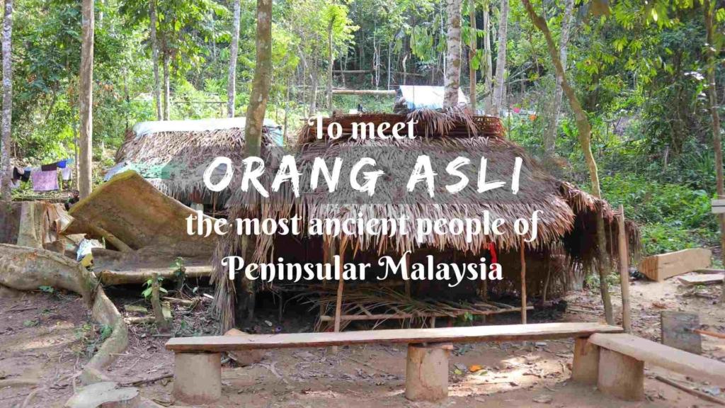 To meet Orang Asli- the most ancient people of Peninsular Malaysia