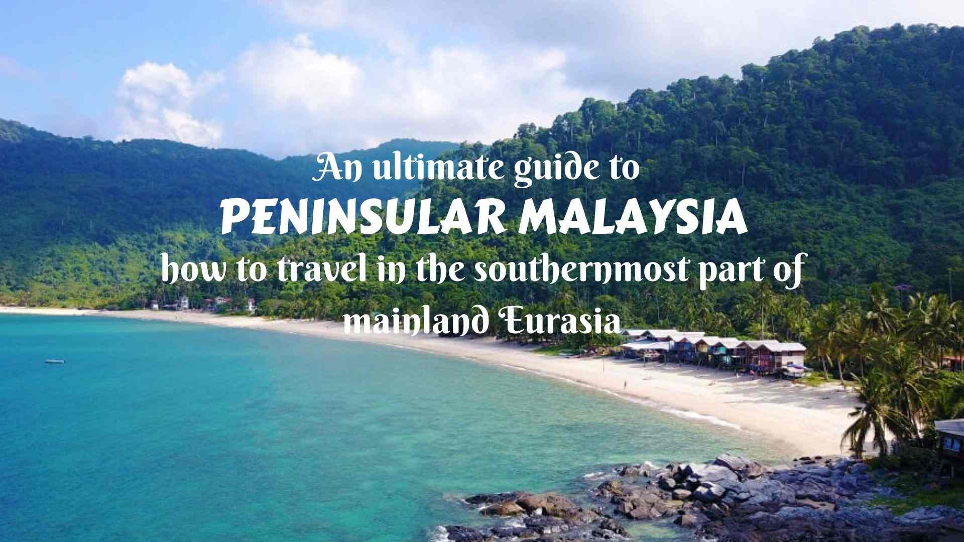 An ultimate guide to Peninsular Malaysia- how to travel in the southernmost part of mainland Eurasia