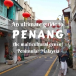 An ultimate guide to Penang- places to visit in the multicultural gem of Peninsular Malaysia