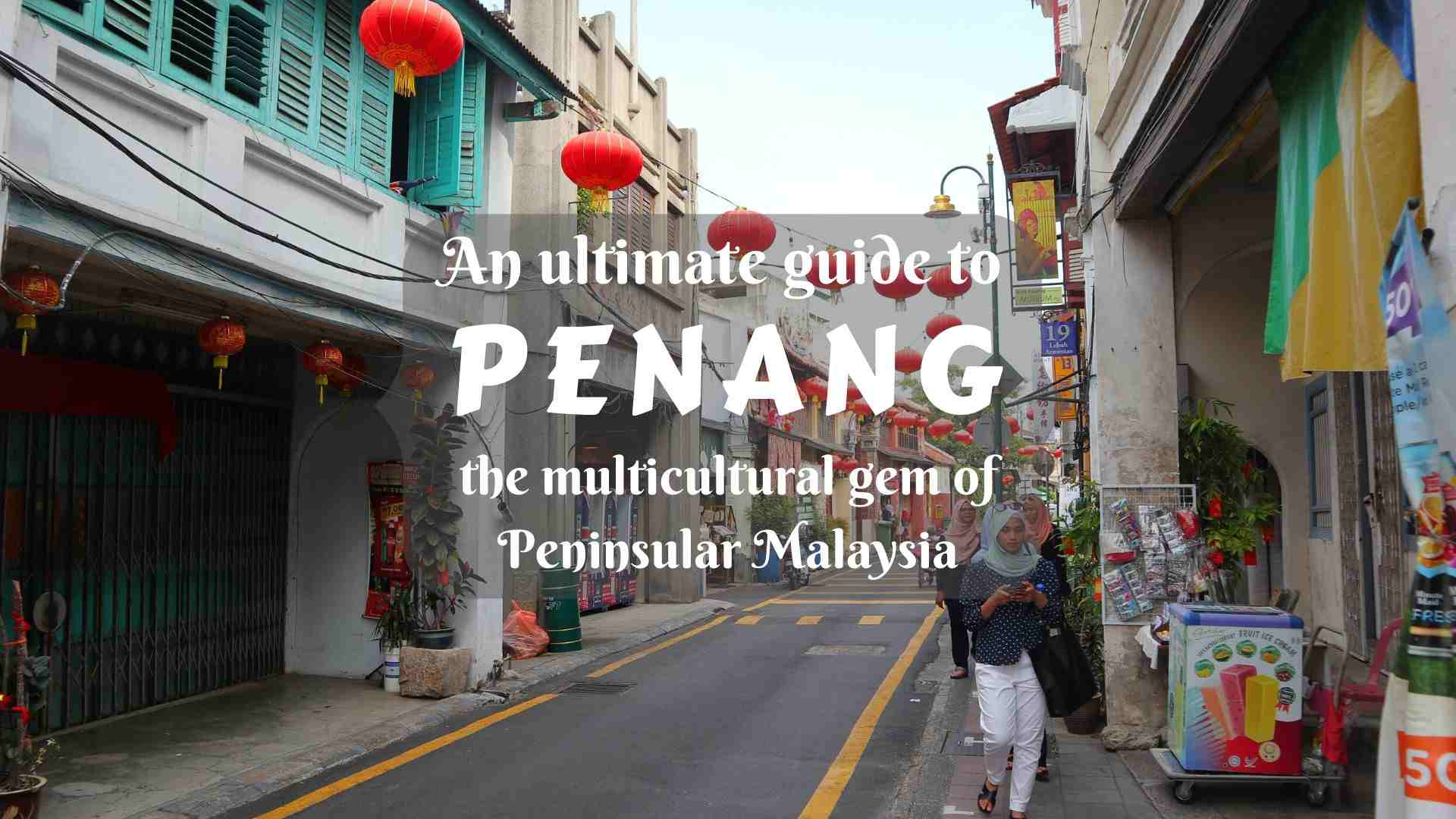 An ultimate guide to Penang- places to visit in the multicultural gem of Malaysia