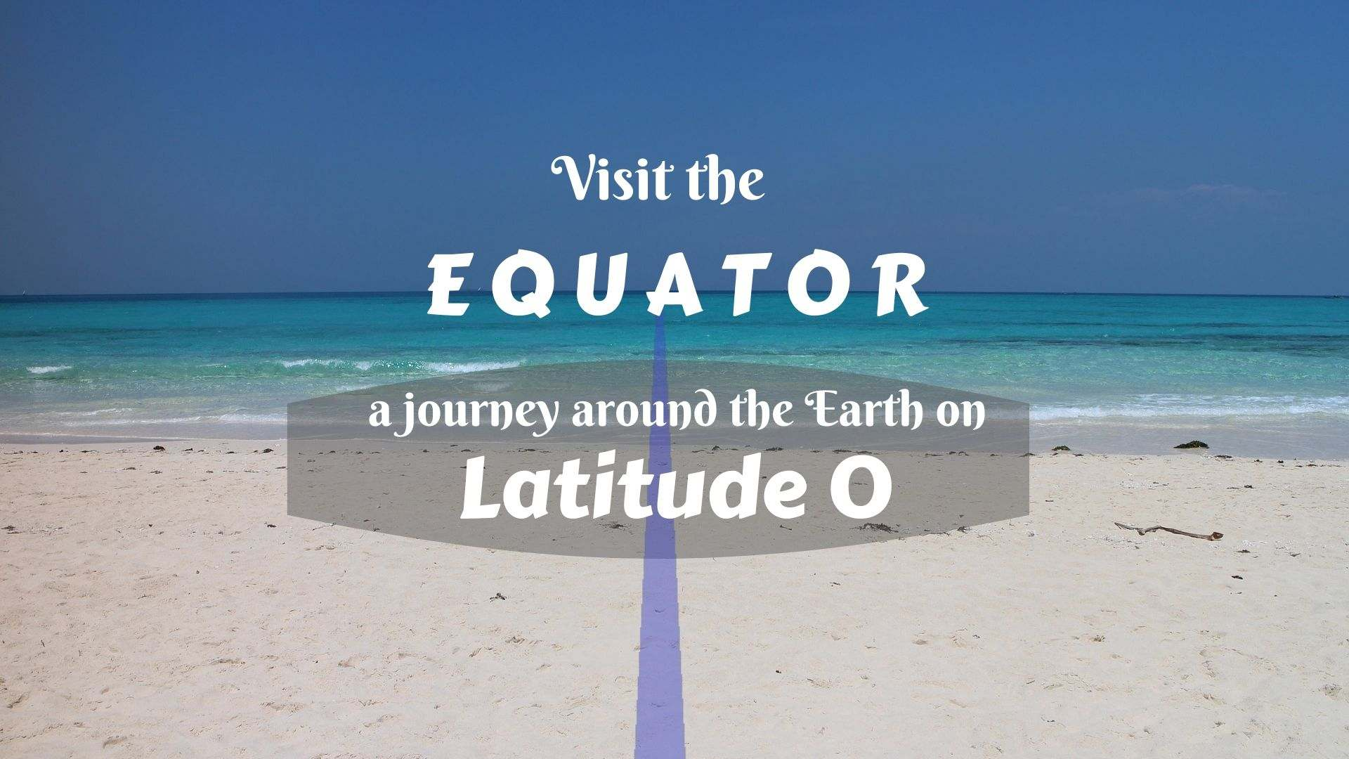 Visit The Equator A Journey Around The Earth On Latitude 0