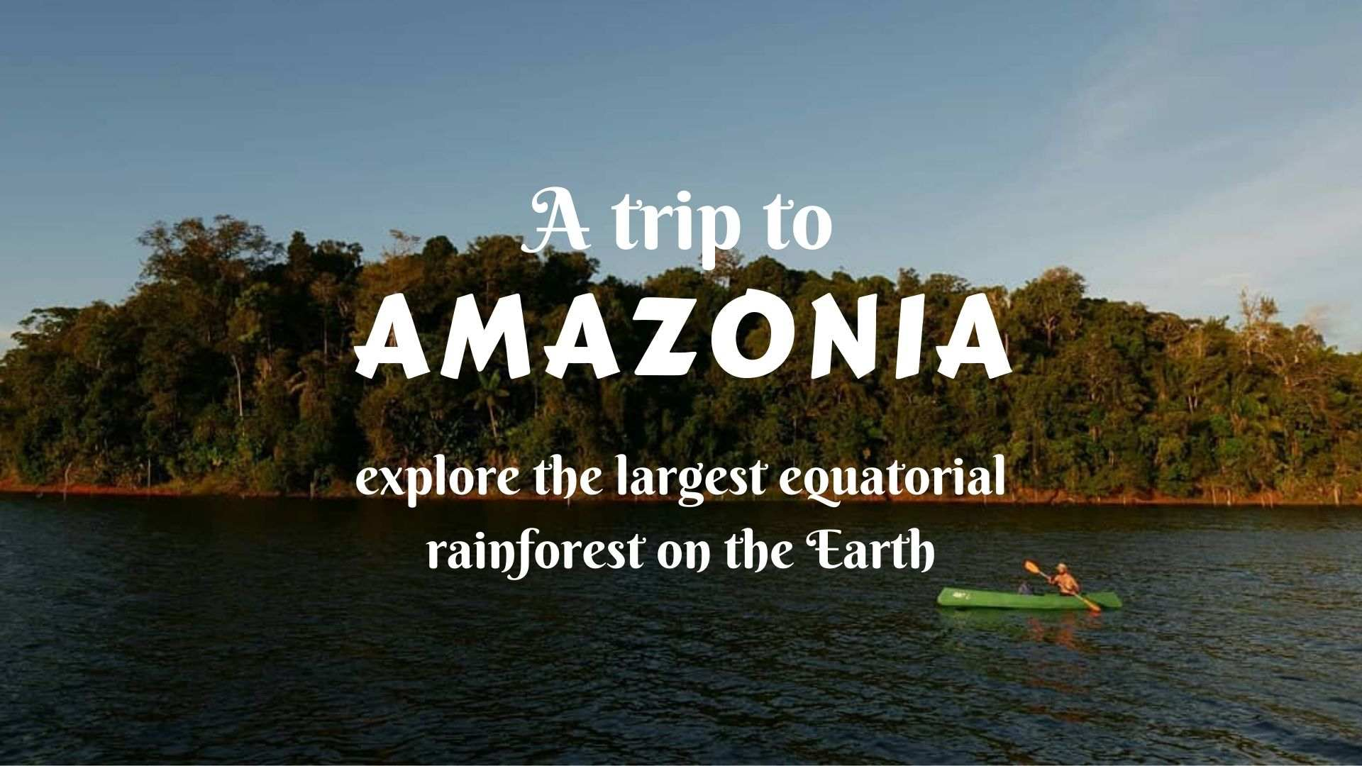 A trip to the Amazon- explore the largest equatorial rainforest on the Earth